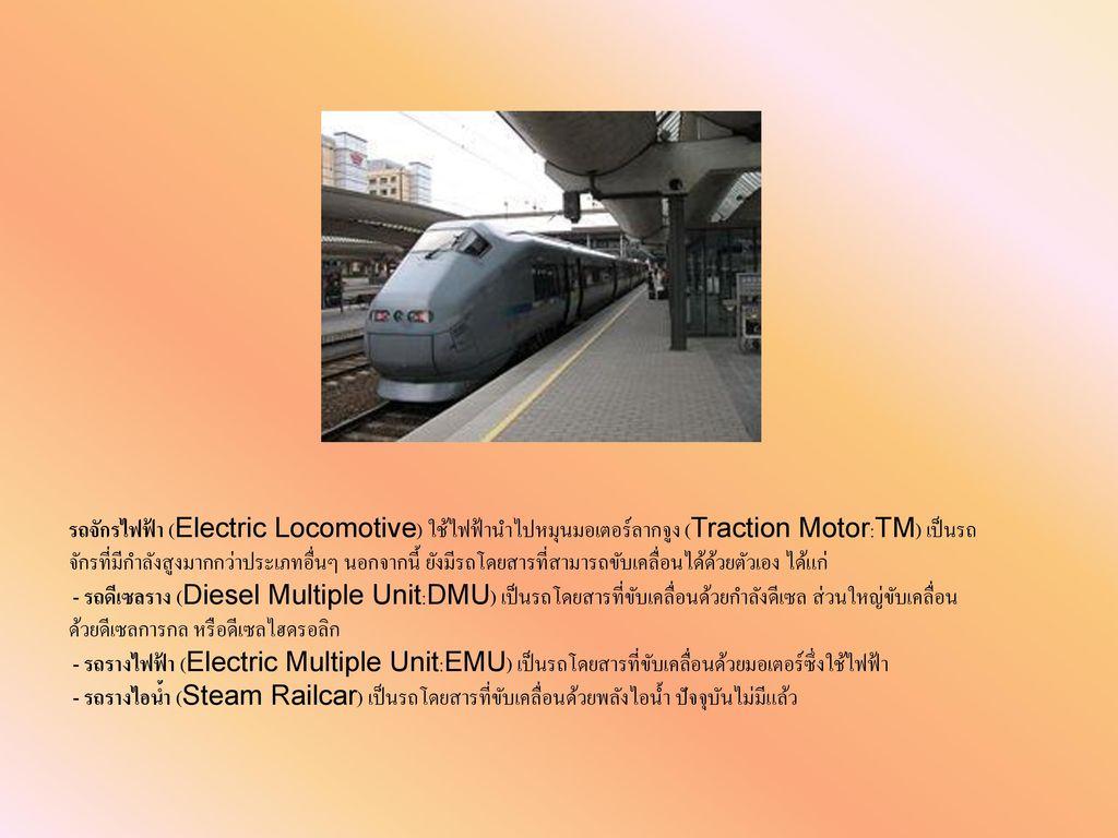 รถจักรไฟฟ้า (Electric Locomotive) ใช้ไฟฟ้านำไปหมุนมอเตอร์ลากจูง (Traction Motor:TM) เป็นรถจักรที่มีกำลังสูงมากกว่าประเภทอื่นๆ นอกจากนี้ ยังมีรถโดยสารที่สามารถขับเคลื่อนได้ด้วยตัวเอง ได้แก่