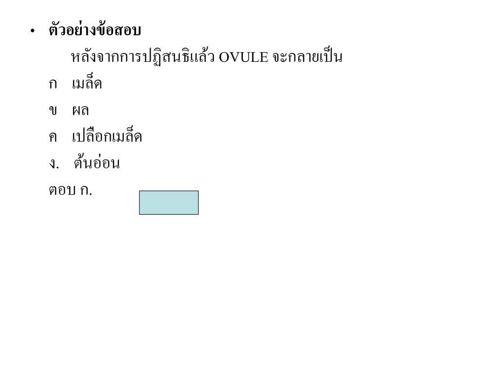 ตัวอย่างข้อสอบ หลังจากการปฏิสนธิแล้ว OVULE จะกลายเป็น ก เมล็ด ข ผล ค เปลือกเมล็ด ง. ต้นอ่อน ตอบ ก.