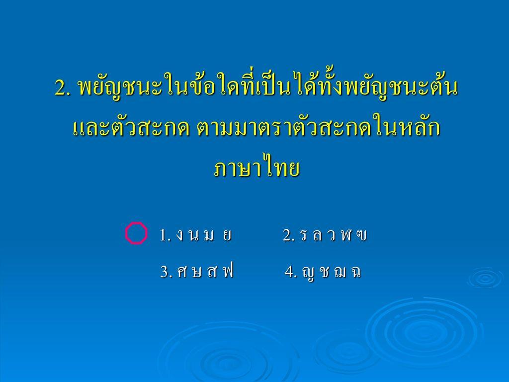 2. พยัญชนะในข้อใดที่เป็นได้ทั้งพยัญชนะต้นและตัวสะกด ตามมาตราตัวสะกดในหลักภาษาไทย