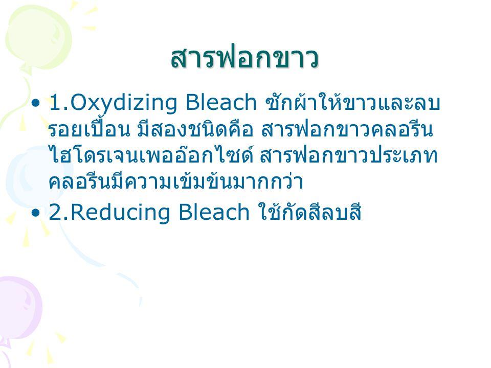 สารฟอกขาว 1.Oxydizing Bleach ซักผ้าให้ขาวและลบรอยเปื้อน มีสองชนิดคือ สารฟอกขาวคลอรีน ไฮโดรเจนเพออ๊อกไซด์ สารฟอกขาวประเภทคลอรีนมีความเข้มข้นมากกว่า.