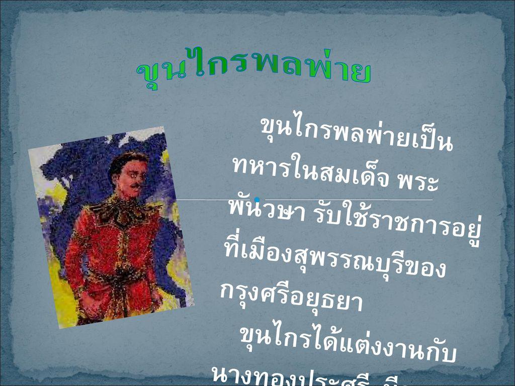ขุนไกรพลพ่าย ขุนไกรพลพ่ายเป็นทหารในสมเด็จ พระพันวษา รับใช้ราชการอยู่ที่เมืองสุพรรณบุรีของกรุงศรีอยุธยา.