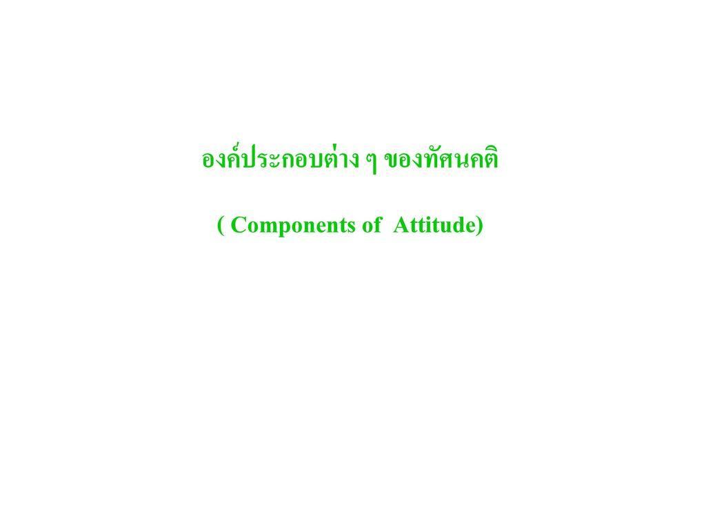 องค์ประกอบต่าง ๆ ของทัศนคติ ( Components of Attitude)