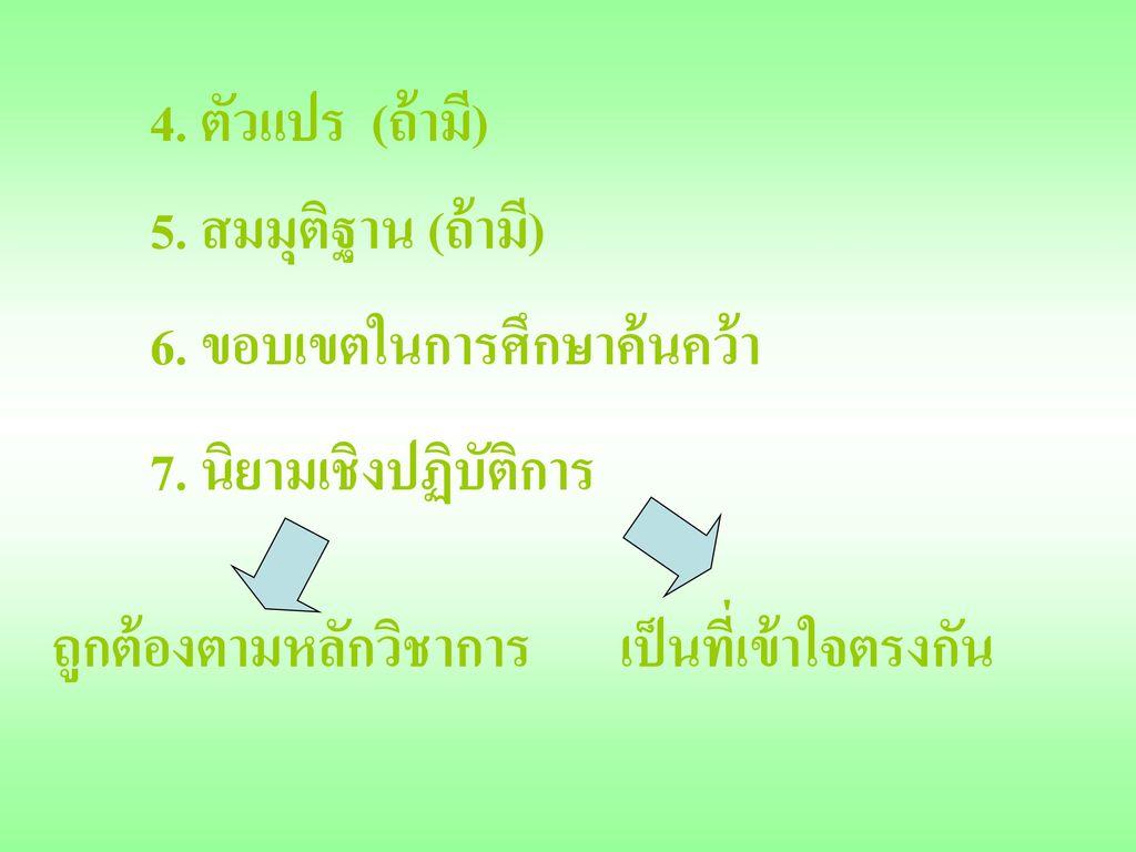 4. ตัวแปร (ถ้ามี) 5. สมมุติฐาน (ถ้ามี) 6. ขอบเขตในการศึกษาค้นคว้า. 7. นิยามเชิงปฏิบัติการ. เป็นที่เข้าใจตรงกัน.