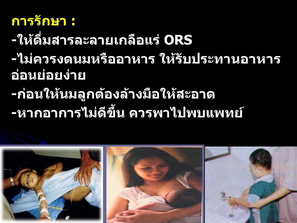 การรักษา : -ให้ดื่มสารละลายเกลือแร่ ORS. -ไม่ควรงดนมหรืออาหาร ให้รับประทานอาหารอ่อนย่อยง่าย. -ก่อนให้นมลูกต้องล้างมือให้สะอาด.