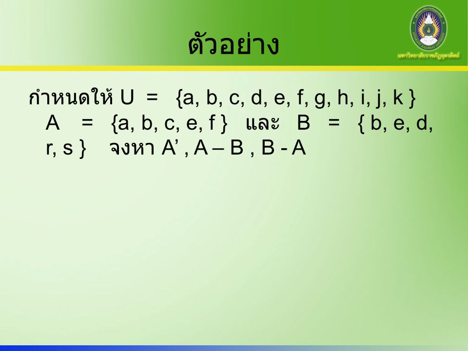 ตัวอย่าง กำหนดให้ U = {a, b, c, d, e, f, g, h, i, j, k } A = {a, b, c, e, f } และ B = { b, e, d, r, s } จงหา A' , A – B , B - A.