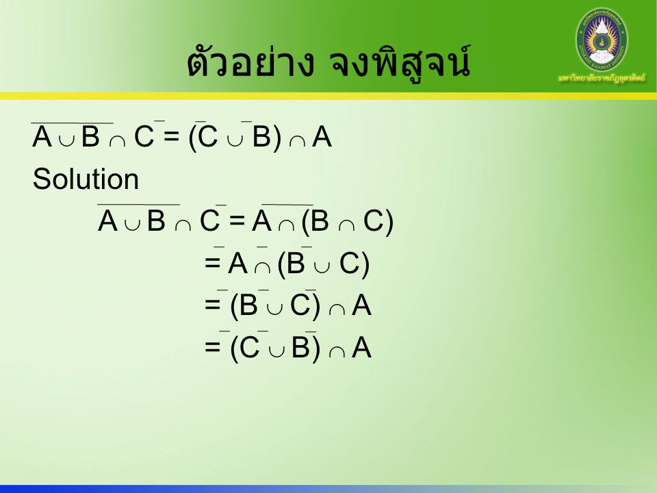 ตัวอย่าง จงพิสูจน์ A  B  C = (C  B)  A Solution A  B  C = A  (B  C) = A  (B  C) = (B  C)  A = (C  B)  A