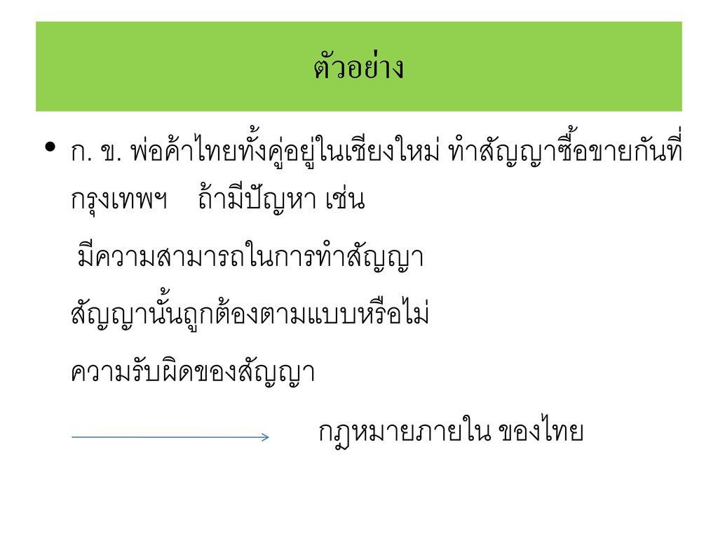 ตัวอย่าง ก. ข. พ่อค้าไทยทั้งคู่อยู่ในเชียงใหม่ ทำสัญญาซื้อขายกันที่กรุงเทพฯ ถ้ามีปัญหา เช่น. มีความสามารถในการทำสัญญา.
