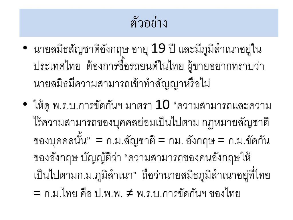 ตัวอย่าง นายสมิธสัญชาติอังกฤษ อายุ 19 ปี และมีภูมิลำเนาอยู่ในประเทศไทย ต้องการซื้อรถยนต์ในไทย ผู้ขายอยากทราบว่านายสมิธมีความสามารถเข้าทำสัญญาหรือไม่