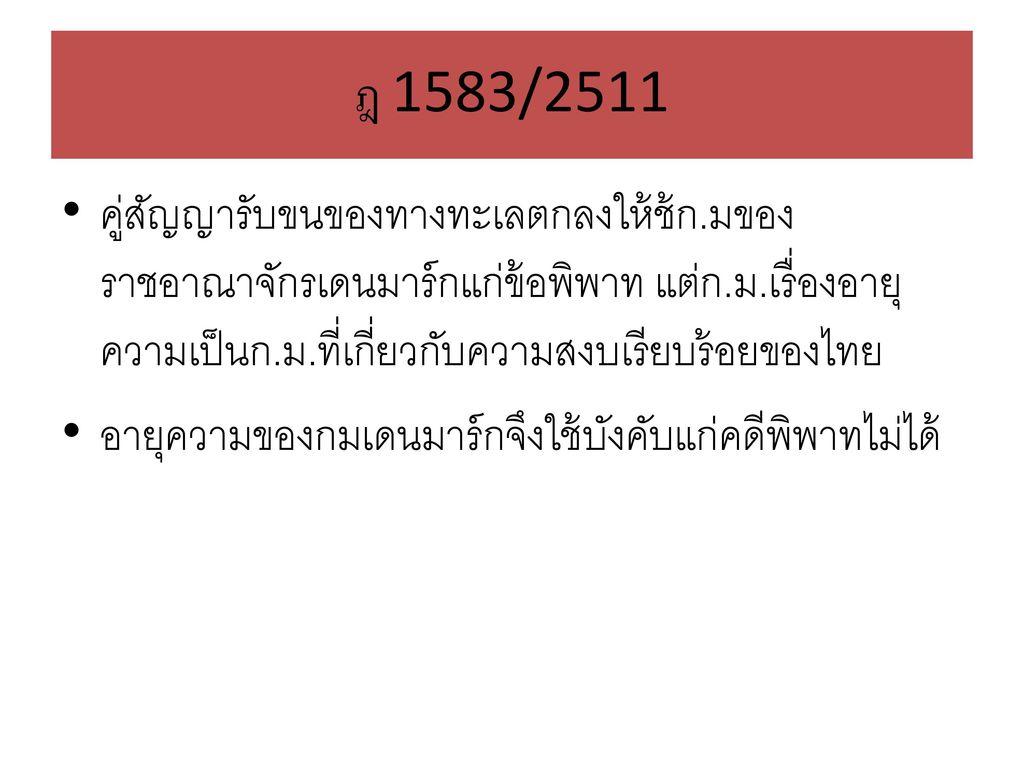 ฎ 1583/2511 คู่สัญญารับขนของทางทะเลตกลงให้ช้ก.มของราชอาณาจักรเดนมาร์กแก่ข้อพิพาท แต่ก.ม.เรื่องอายุความเป็นก.ม.ที่เกี่ยวกับความสงบเรียบร้อยของไทย.