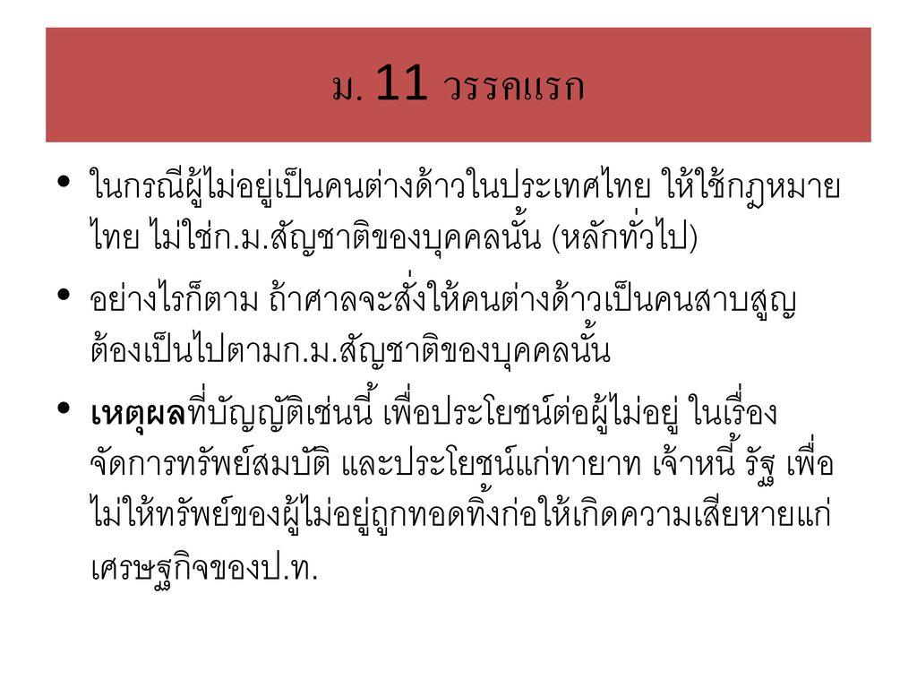 ม. 11 วรรคแรก ในกรณีผู้ไม่อยู่เป็นคนต่างด้าวในประเทศไทย ให้ใช้กฎหมายไทย ไม่ใช่ก.ม.สัญชาติของบุคคลนั้น (หลักทั่วไป)