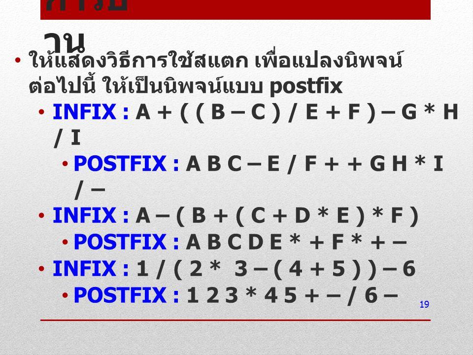 การบ้าน ให้แสดงวิธีการใช้สแตก เพื่อแปลงนิพจน์ต่อไปนี้ ให้เป็นนิพจน์แบบ postfix. INFIX : A + ( ( B – C ) / E + F ) – G * H / I.