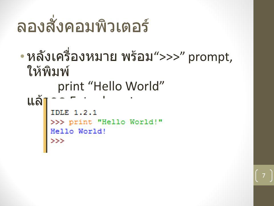 ลองสั่งคอมพิวเตอร์ หลังเครื่องหมาย พร้อม >>> prompt, ให้พิมพ์ print Hello World แล้วกด Enter key.