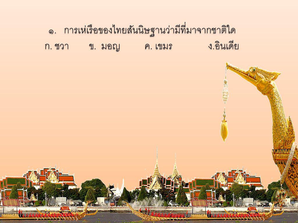 ๑. การเห่เรือของไทยสันนิษฐานว่ามีที่มาจากชาติใด ก. ชวา. ข. มอญ ค. เขมร