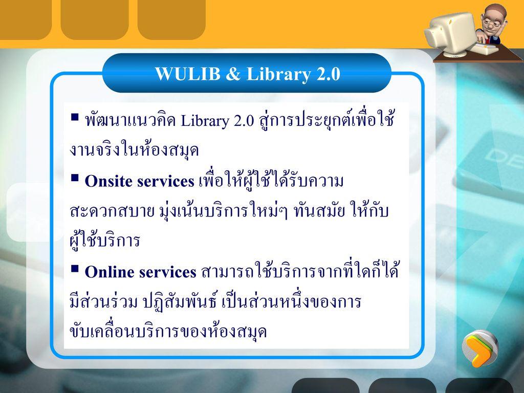 WULIB & Library 2.0 พัฒนาแนวคิด Library 2.0 สู่การประยุกต์เพื่อใช้งานจริงในห้องสมุด.