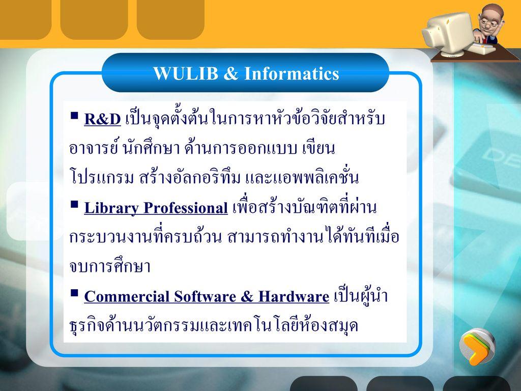 WULIB & Informatics R&D เป็นจุดตั้งต้นในการหาหัวข้อวิจัยสำหรับอาจารย์ นักศึกษา ด้านการออกแบบ เขียนโปรแกรม สร้างอัลกอริทึม และแอพพลิเคชั่น.