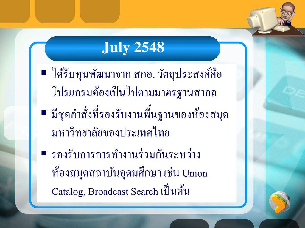 July 2548 ได้รับทุนพัฒนาจาก สกอ. วัตถุประสงค์คือโปรแกรมต้องเป็นไปตามมาตรฐานสากล. มีชุดคำสั่งที่รองรับงานพื้นฐานของห้องสมุดมหาวิทยาลัยของประเทศไทย.