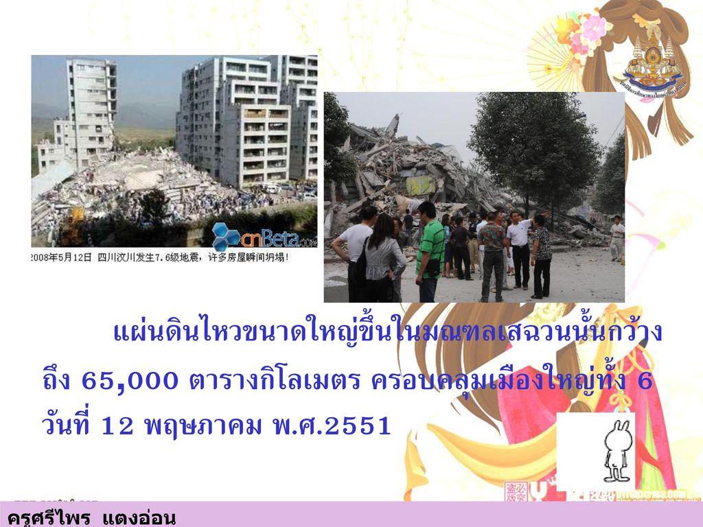 แผ่นดินไหวขนาดใหญ่ขึ้นในมณฑลเสฉวนนั้นกว้างถึง 65,000 ตารางกิโลเมตร ครอบคลุมเมืองใหญ่ทั้ง 6 วันที่ 12 พฤษภาคม พ.ศ.2551