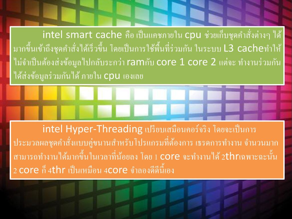 intel smart cache คือ เป็นแคชภายใน cpu ช่วยเก็บชุดคำสั่งต่างๆ ได้มากขึ้นเข้าถึงชุดคำสั่งได้เร็วขึ้น โดยเป็นการใช้พื้นที่ร่วมกัน ในระบบ L3 cacheทำให้ไม่จำเป็นต้องส่งข้อมูลไปกลับระกว่า ramกับ core 1 core 2 แต่จะ ทำงานร่วมกันได้ส่งข้อมูลร่วมกันได้ ภายใน cpu เองเลย