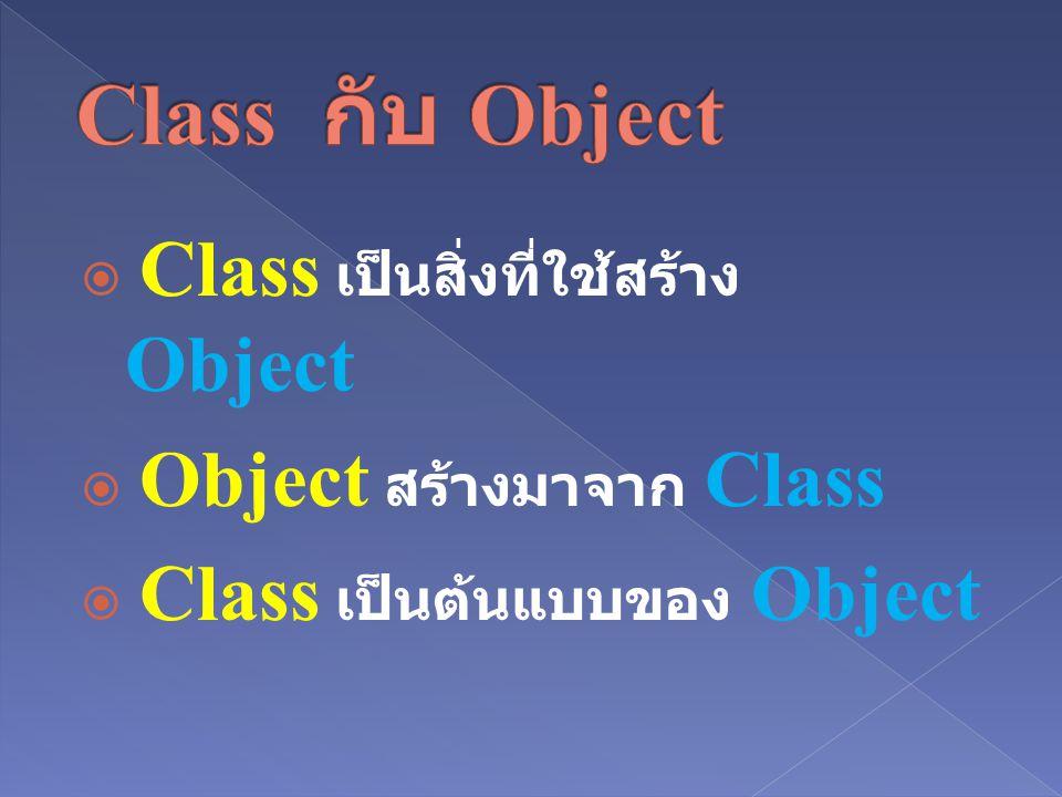 Class กับ Object Class เป็นสิ่งที่ใช้สร้าง Object