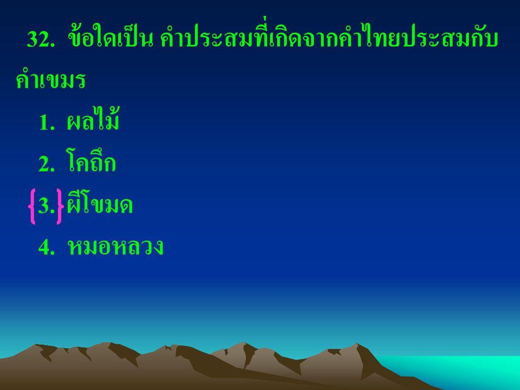 32. ข้อใดเป็น คำประสมที่เกิดจากคำไทยประสมกับคำเขมร