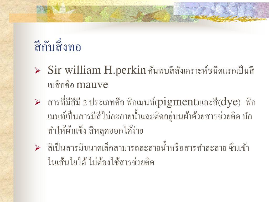 สีกับสิ่งทอ Sir william H.perkin ค้นพบสีสังเคราะห์ชนิดแรกเป็นสีเบสิกคือ mauve.