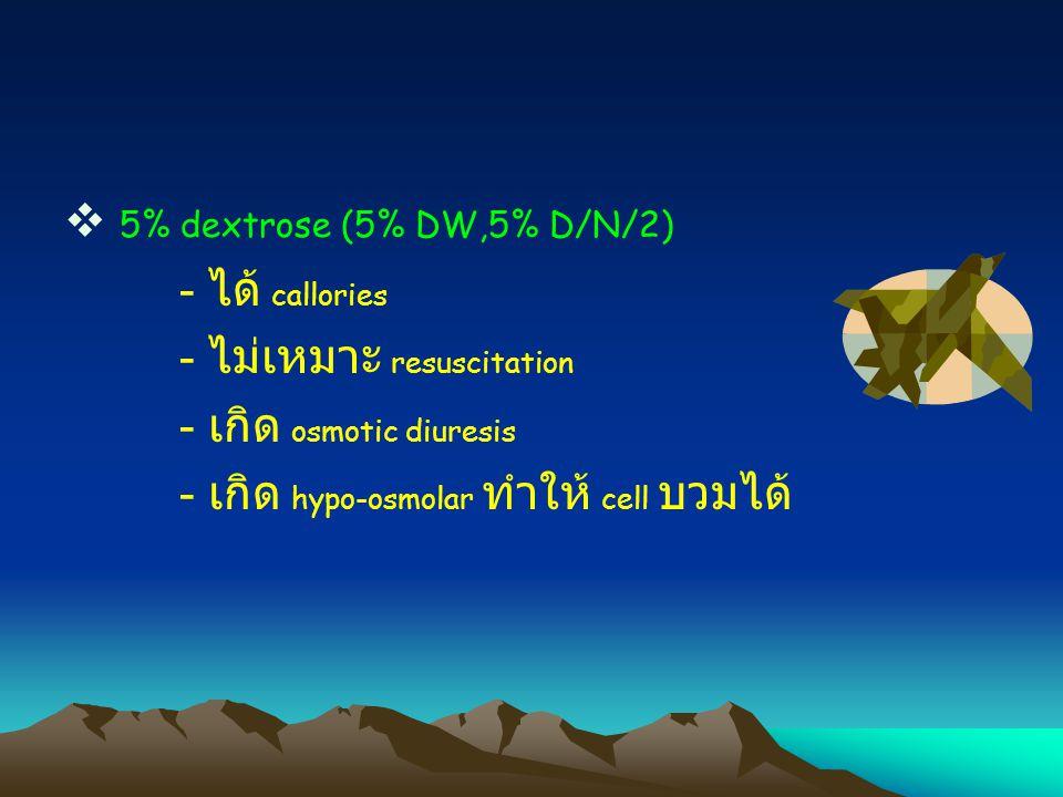 5% dextrose (5% DW,5% D/N/2) - ได้ callories - ไม่เหมาะ resuscitation