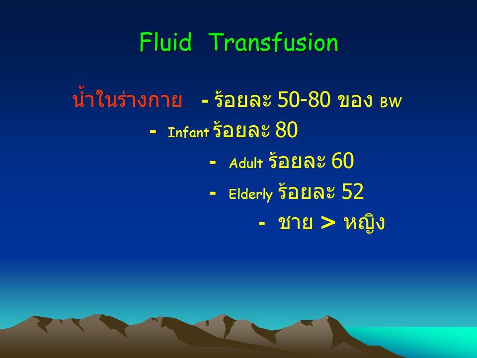 Fluid Transfusion น้ำในร่างกาย - ร้อยละ 50-80 ของ BW - Adult ร้อยละ 60