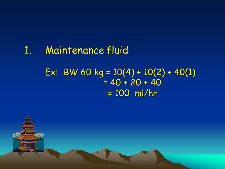 Maintenance fluid Ex: BW 60 kg = 10(4) + 10(2) + 40(1) = 40 + 20 + 40 = 100 ml/hr