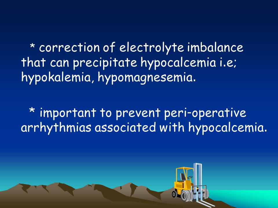 * correction of electrolyte imbalance that can precipitate hypocalcemia i.e; hypokalemia, hypomagnesemia.