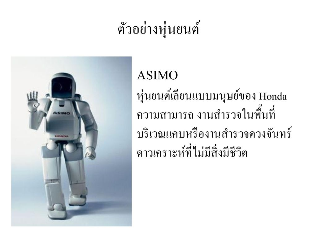 ตัวอย่างหุ่นยนต์ ASIMO หุ่นยนต์เลียนแบบมนุษย์ของ Honda ความสามารถ งานสำรวจในพื้นที่บริเวณแคบหรืองานสำรวจดวงจันทร์ดาวเคราะห์ที่ไม่มีสิ่งมีชีวิต.