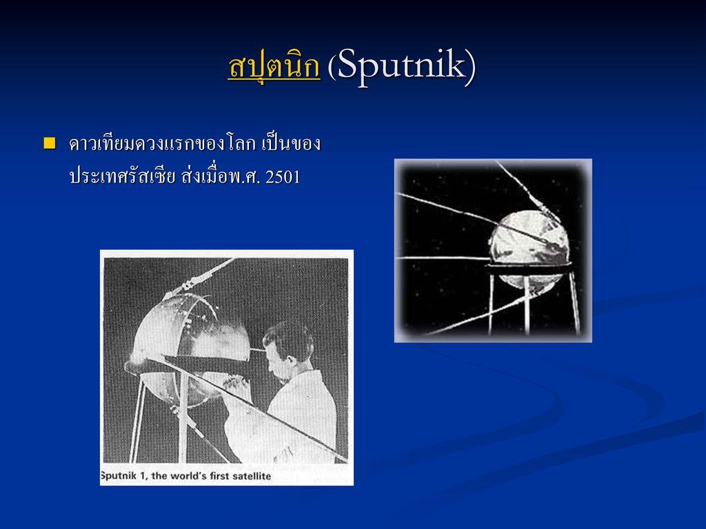 สปุตนิก (Sputnik) ดาวเทียมดวงแรกของโลก เป็นของประเทศรัสเซีย ส่งเมื่อพ.ศ. 2501