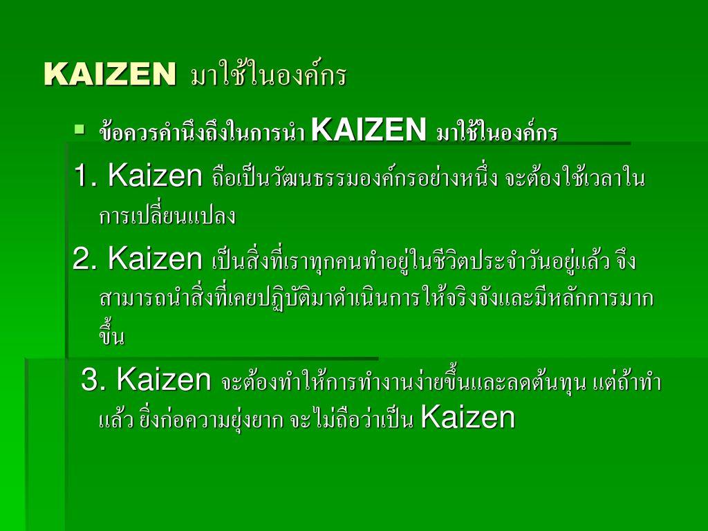 KAIZEN มาใช้ในองค์กร ข้อควรคำนึงถึงในการนำ KAIZEN มาใช้ในองค์กร. 1. Kaizen ถือเป็นวัฒนธรรมองค์กรอย่างหนึ่ง จะต้องใช้เวลาในการเปลี่ยนแปลง.