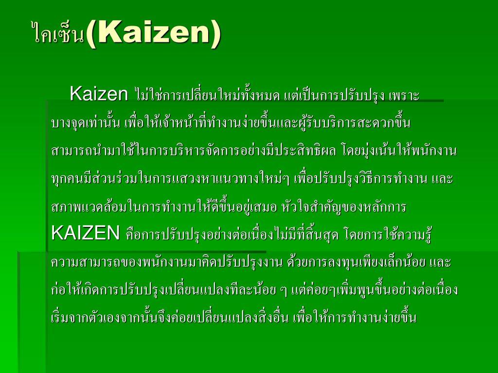 ไคเซ็น(Kaizen) Kaizen ไม่ใช่การเปลี่ยนใหม่ทั้งหมด แต่เป็นการปรับปรุง เพราะ. บางจุดเท่านั้น เพื่อให้เจ้าหน้าที่ทำงานง่ายขึ้นและผู้รับบริการสะดวกขึ้น.