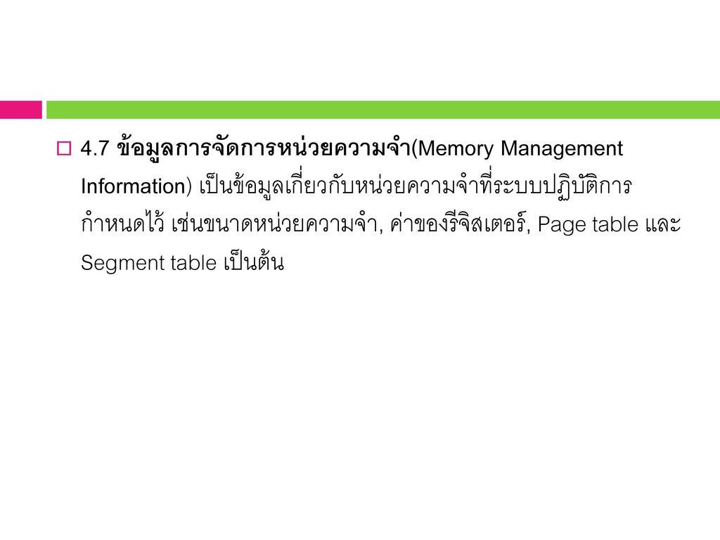 4.7 ข้อมูลการจัดการหน่วยความจำ(Memory Management Information) เป็นข้อมูลเกี่ยวกับหน่วยความจำที่ระบบปฏิบัติการ กำหนดไว้ เช่นขนาดหน่วยความจำ, ค่าของรีจิสเตอร์, Page table และ Segment table เป็นต้น