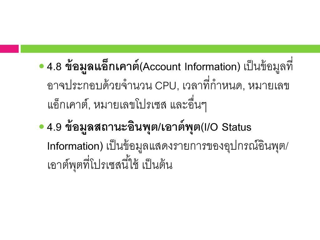4.8 ข้อมูลแอ็กเคาต์(Account Information) เป็นข้อมูลที่ อาจประกอบด้วยจำนวน CPU, เวลาที่กำหนด, หมายเลข แอ็กเคาต์, หมายเลขโปรเซส และอื่นๆ