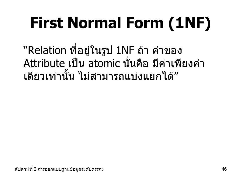 First Normal Form (1NF) Relation ที่อยู่ในรูป 1NF ถ้า ค่าของ Attribute เป็น atomic นั่นคือ มีค่าเพียงค่าเดียวเท่านั้น ไม่สามารถแบ่งแยกได้