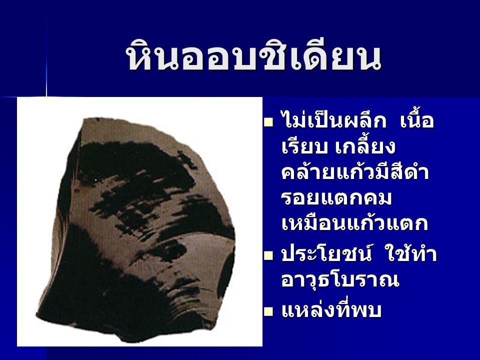 หินออบชิเดียน ไม่เป็นผลึก เนื้อเรียบ เกลี้ยง คล้ายแก้วมีสีดำรอยแตกคมเหมือนแก้วแตก. ประโยชน์ ใช้ทำอาวุธโบราณ.