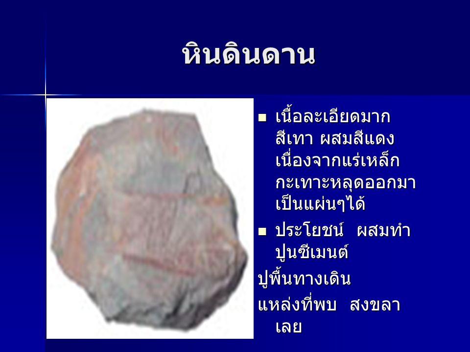 หินดินดาน เนื้อละเอียดมาก สีเทา ผสมสีแดงเนื่องจากแร่เหล็ก กะเทาะหลุดออกมาเป็นแผ่นๆได้ ประโยชน์ ผสมทำปูนซีเมนต์