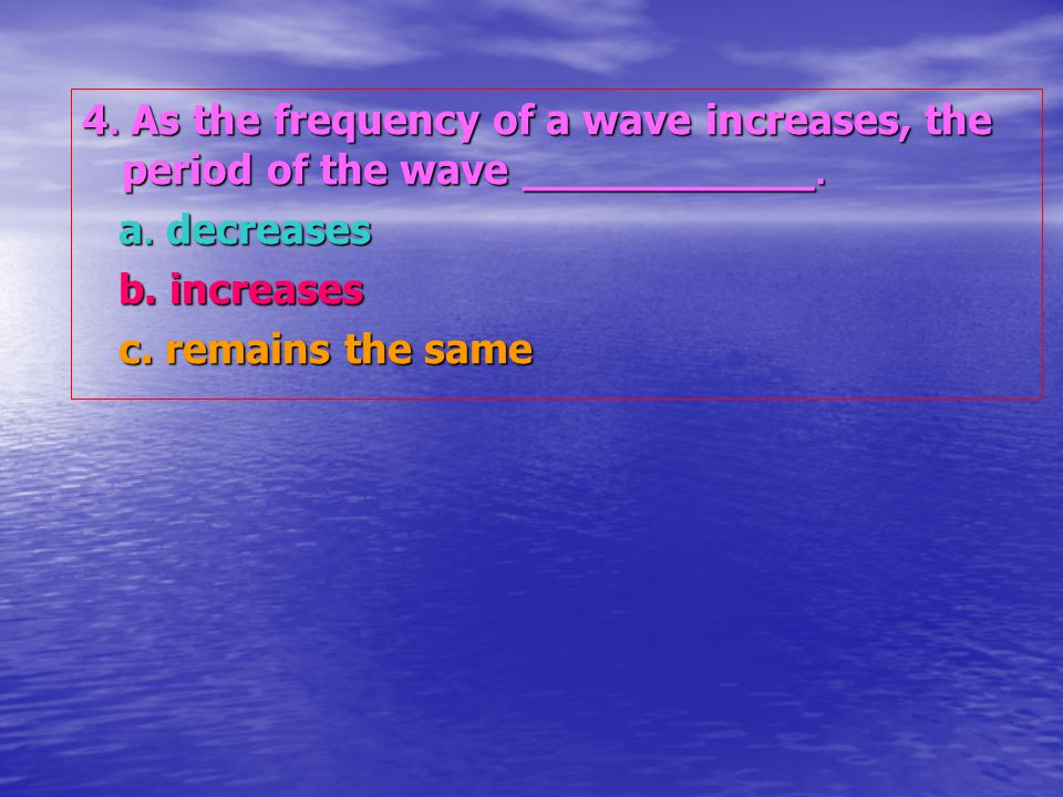 4. As the frequency of a wave increases, the period of the wave ___________.