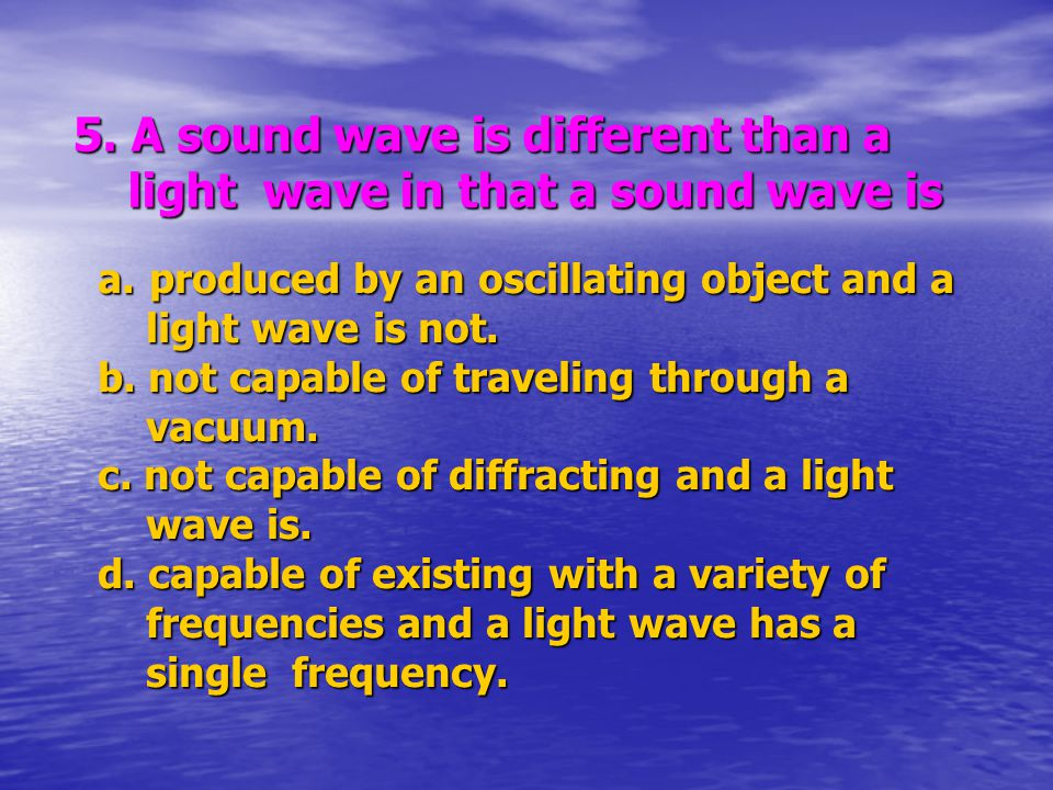 5. A sound wave is different than a light wave in that a sound wave is