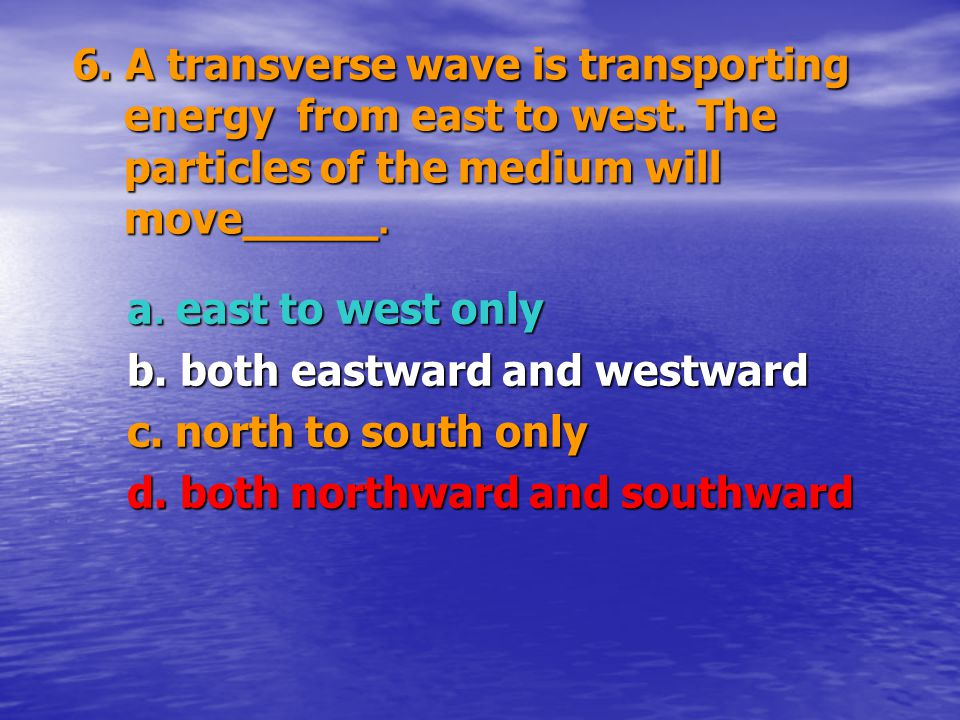 6. A transverse wave is transporting energy from east to west