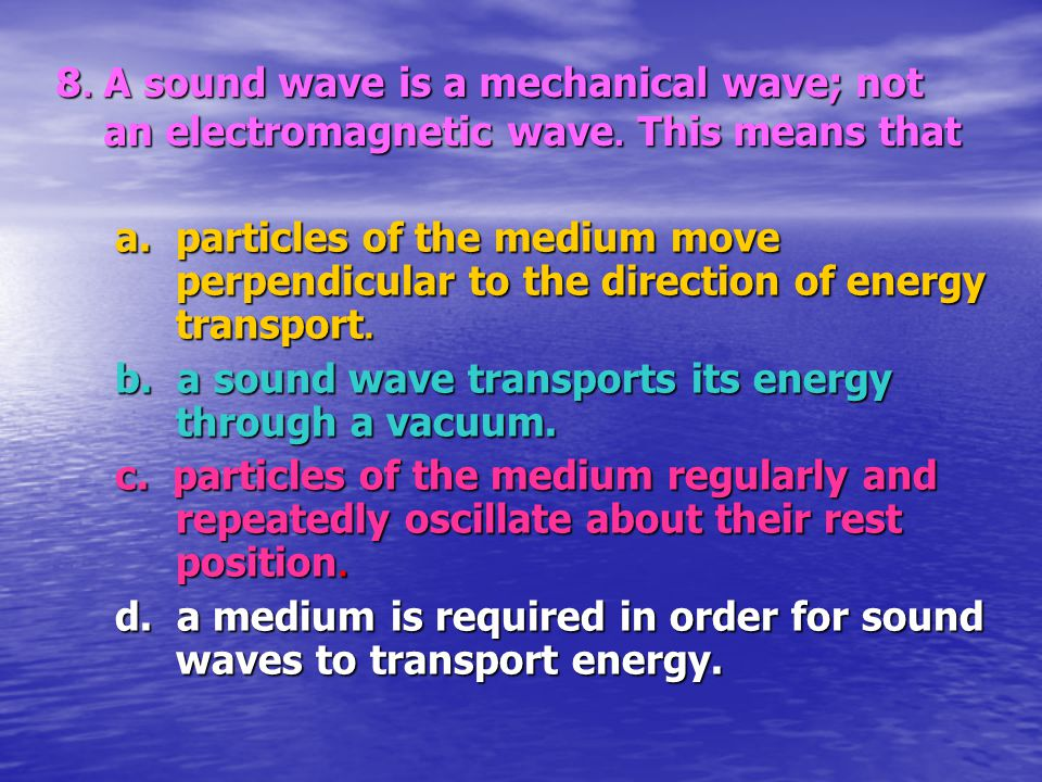 8. A sound wave is a mechanical wave; not an electromagnetic wave