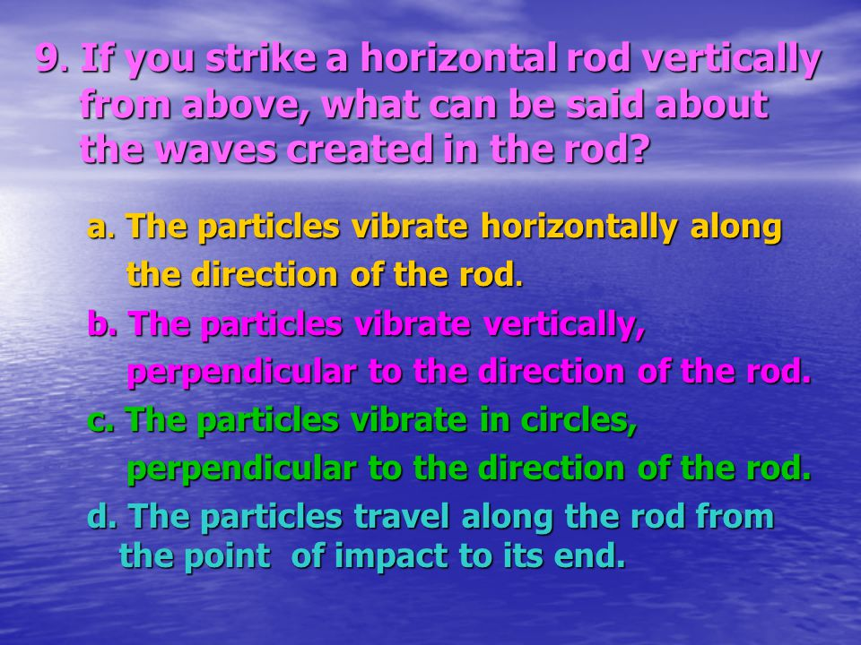 9. If you strike a horizontal rod vertically from above, what can be said about the waves created in the rod