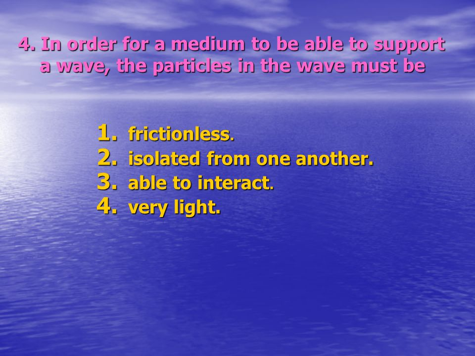 4. In order for a medium to be able to support a wave, the particles in the wave must be