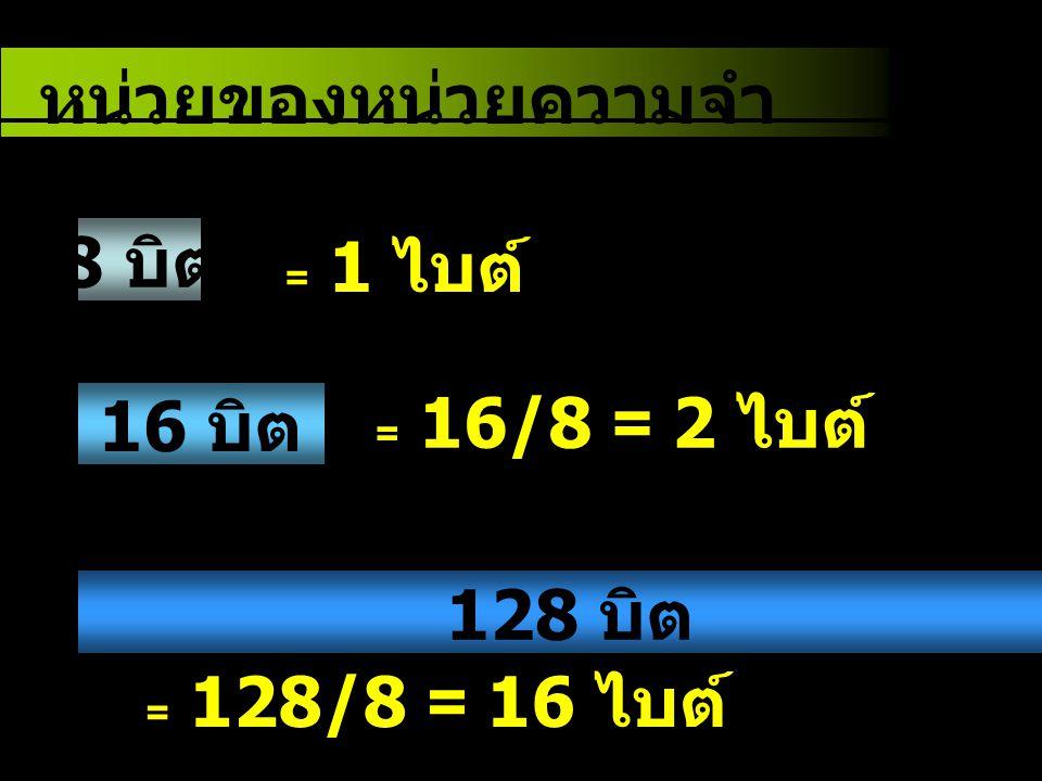 หน่วยของหน่วยความจำ 8 บิต 16 บิต 128 บิต = 1 ไบต์ = 16/8 = 2 ไบต์