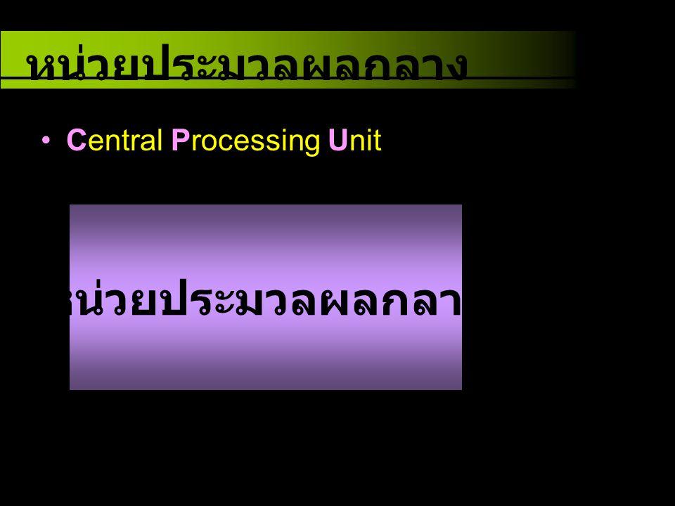 หน่วยประมวลผลกลาง Central Processing Unit หน่วยประมวลผลกลาง