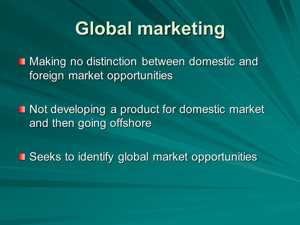 Global marketing Making no distinction between domestic and foreign market opportunities.