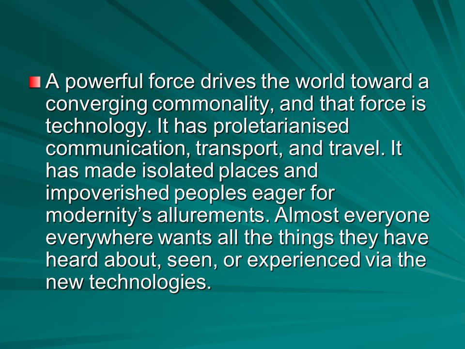 A powerful force drives the world toward a converging commonality, and that force is technology.