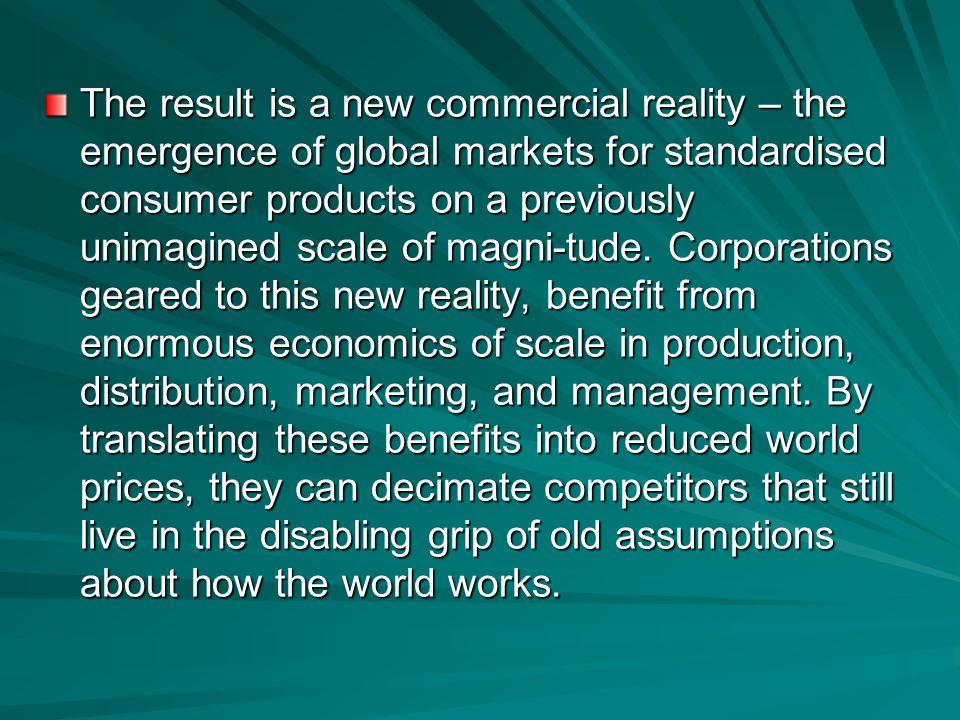 The result is a new commercial reality – the emergence of global markets for standardised consumer products on a previously unimagined scale of magni-tude.