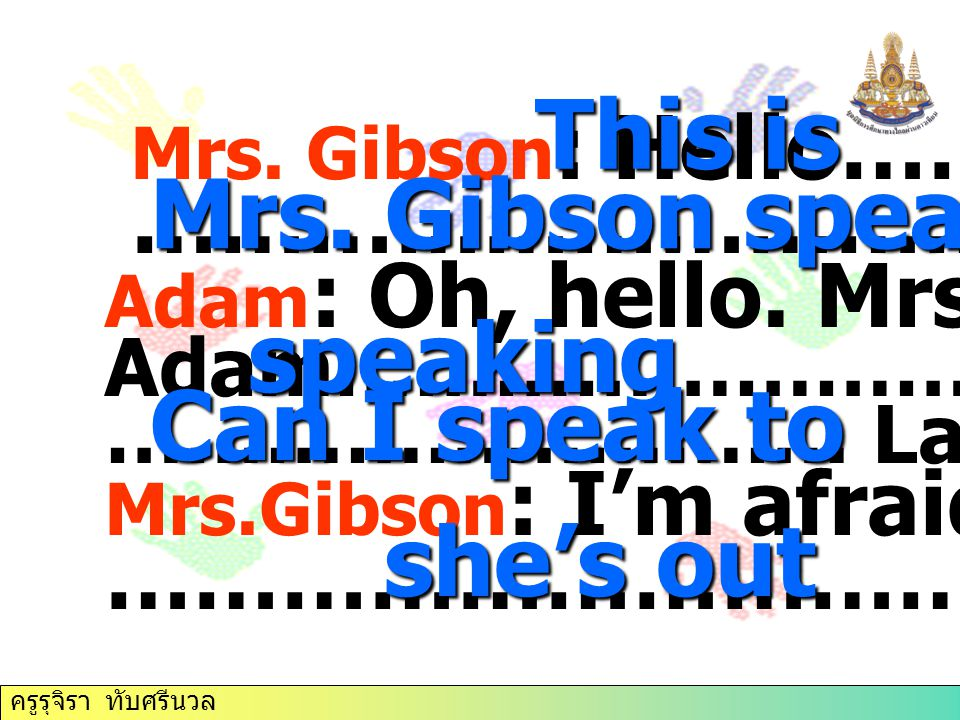 This is Mrs. Gibson speaking speaking Can I speak to she's out